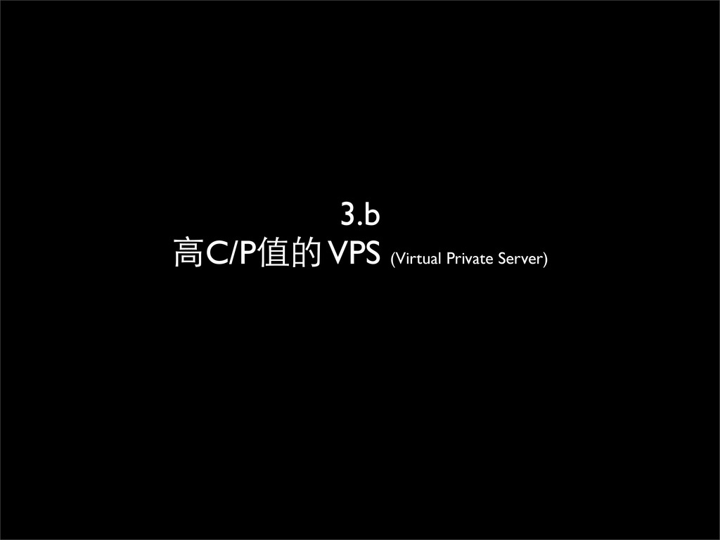 3.b ⾼高C/P值的 VPS (Virtual Private Server)