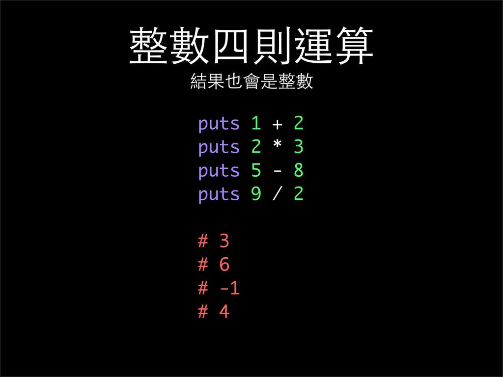 整數四則運算 結果也會是整數 puts 1 + 2 puts 2 * 3 puts 5 - 8...