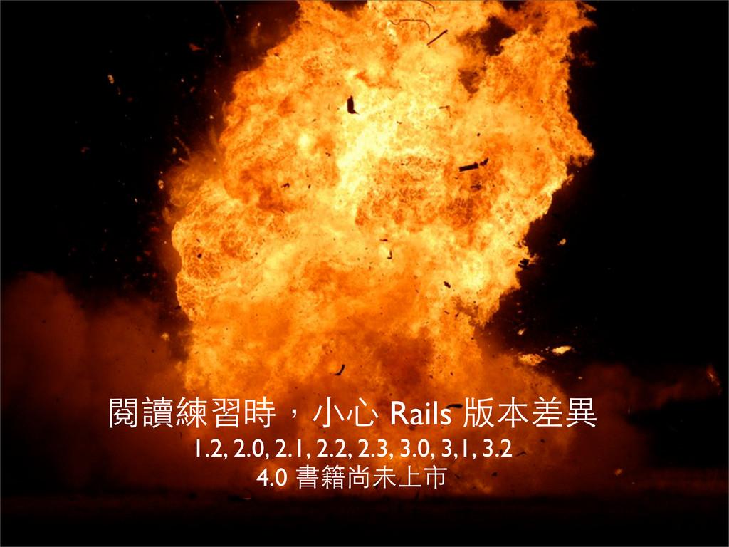 閱讀練習時,⼩小⼼心 Rails 版本差異 1.2, 2.0, 2.1, 2.2, 2.3, ...