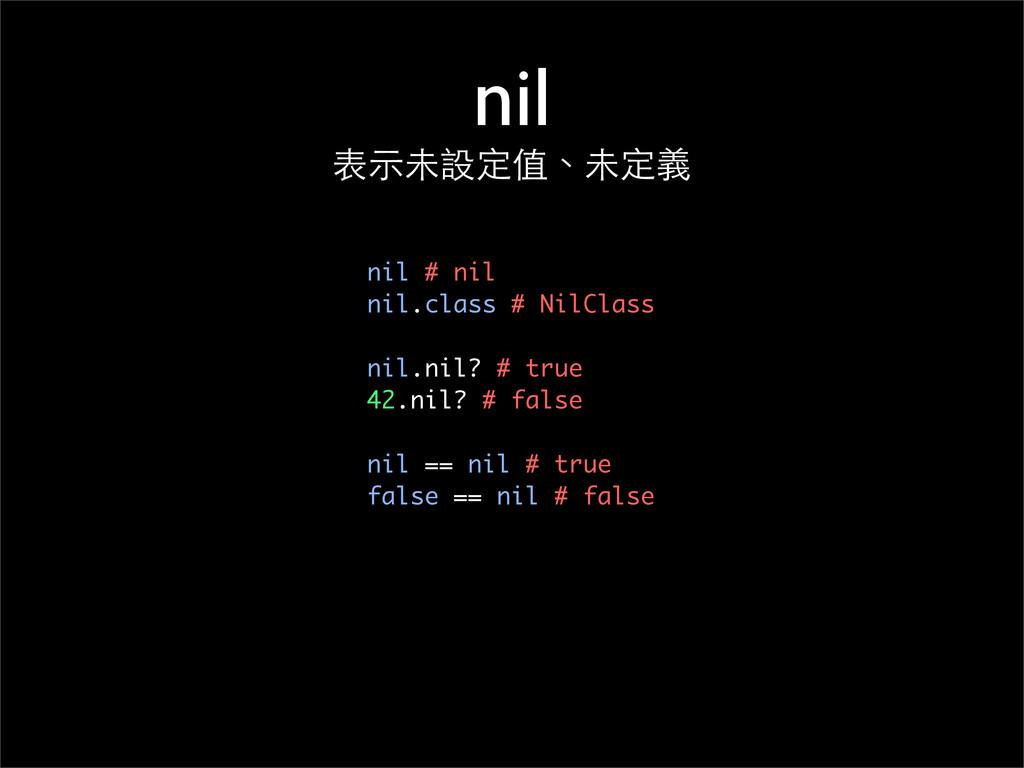 nil 表⽰示未設定值、未定義 nil # nil nil.class # NilClass ...