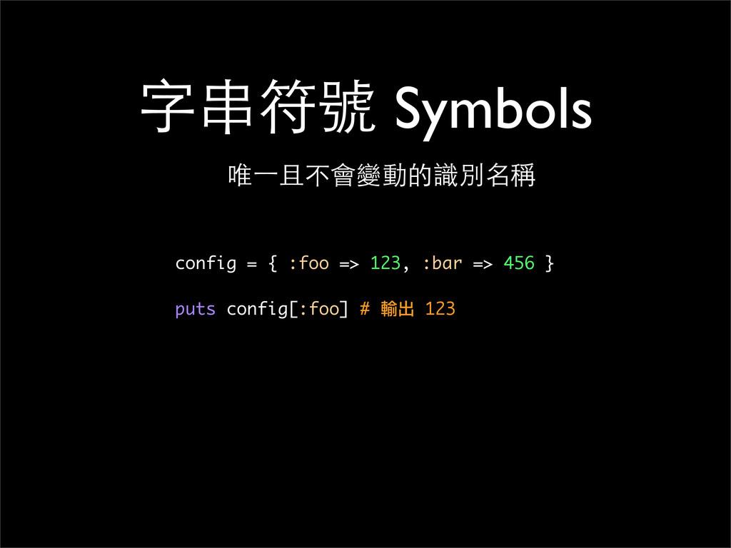 字串符號 Symbols 唯⼀一且不會變動的識別名稱 config = { :foo => 1...