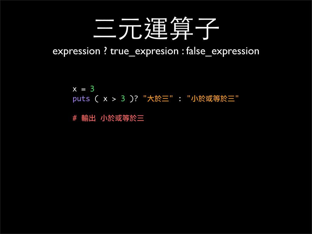 三元運算⼦子 expression ? true_expresion : false_expr...