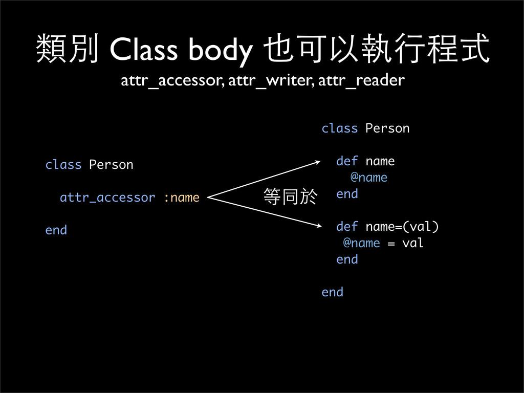 類別 Class body 也可以執⾏行程式 attr_accessor, attr_writ...