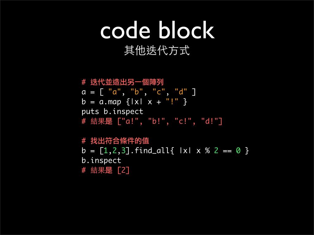 "code block 其他迭代⽅方式 # 迭代並造出另一個陣列 a = [ ""a"", ""b"",..."