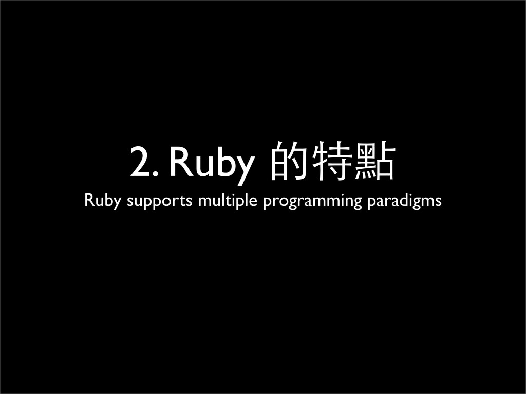 2. Ruby 的特點 Ruby supports multiple programming ...