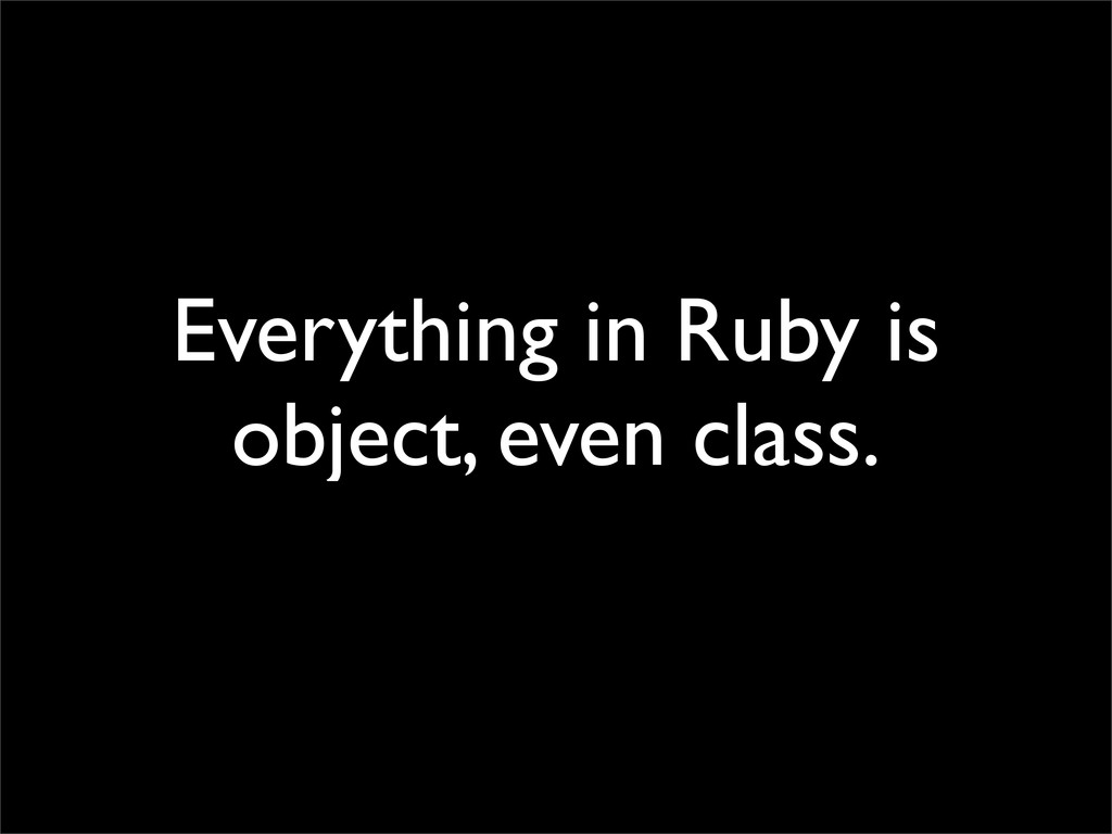 Everything in Ruby is object, even class.