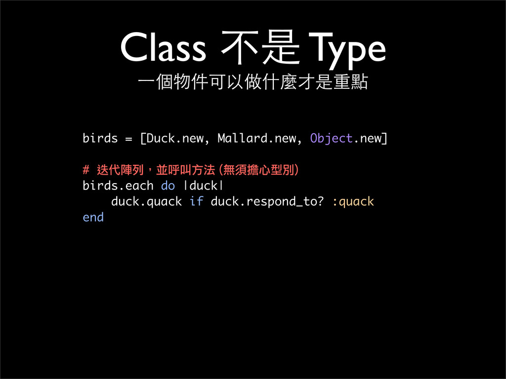 Class 不是 Type ⼀一個物件可以做什麼才是重點 birds = [Duck.new,...