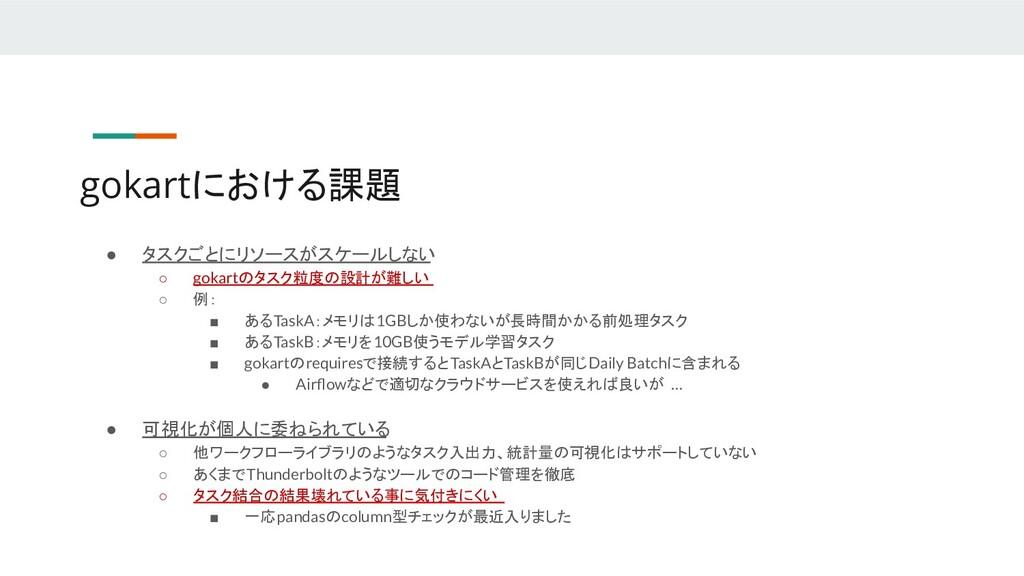 gokartにおける課題 ● タスクごとにリソースがスケールしない ○ gokartのタスク粒...
