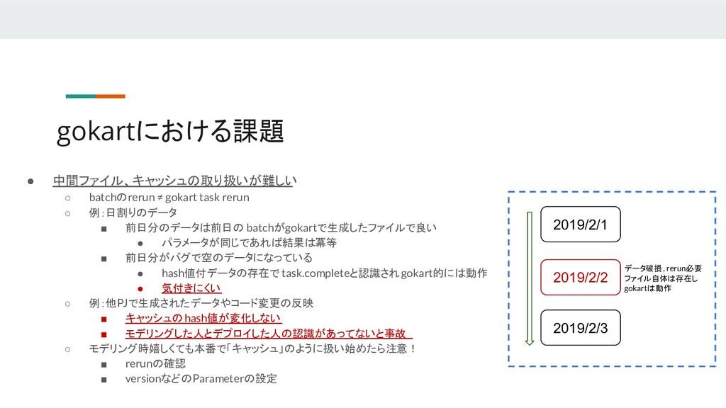 ● 中間ファイル、キャッシュの取り扱いが難しい ○ batchのrerun ≠ gokart ...
