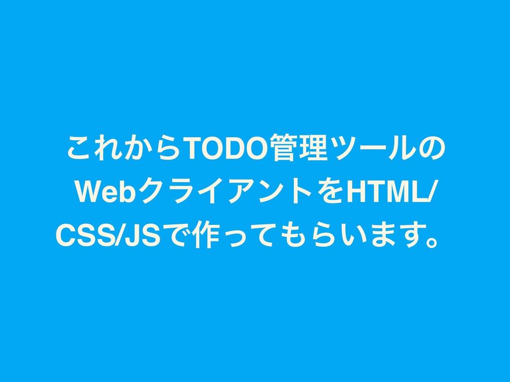 ͜Ε͔ΒTODOཧπʔϧͷ WebΫϥΠΞϯτΛHTML/ CSS/JSͰ࡞ͬͯΒ͍·͢ɻ