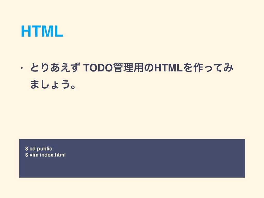 HTML • ͱΓ͋͑ͣ TODOཧ༻ͷHTMLΛ࡞ͬͯΈ ·͠ΐ͏ɻ $ cd publi...