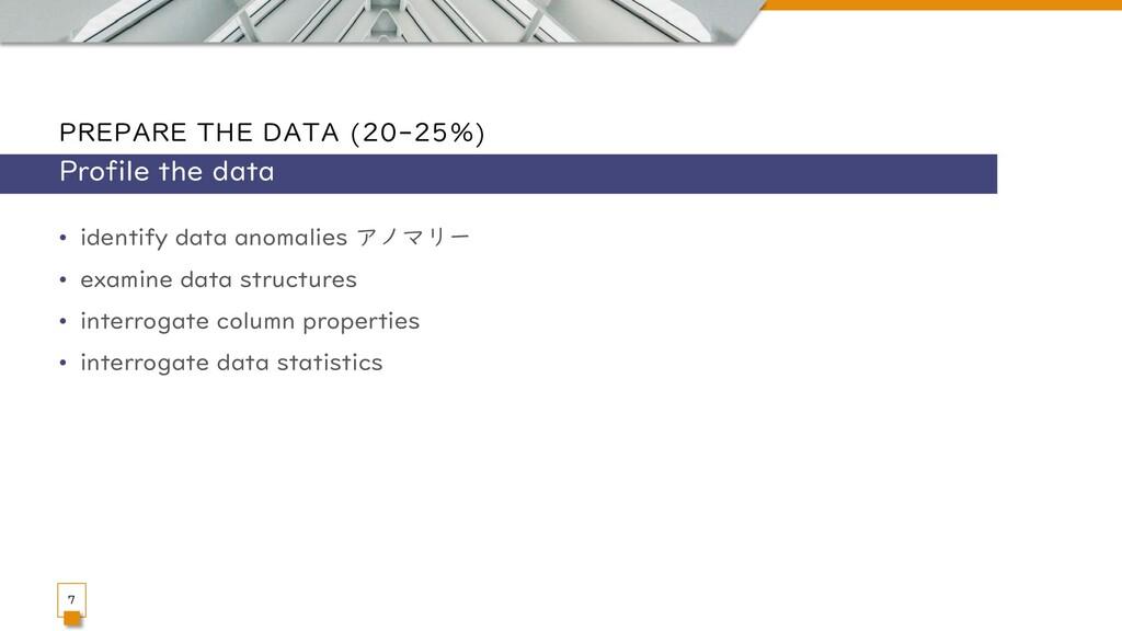 PREPARE THE DATA (20-25%) • identify data anoma...