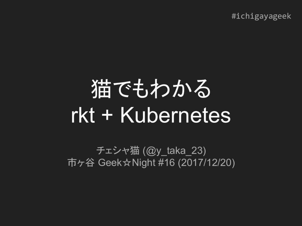 猫でもわかる rkt + Kubernetes チェシャ猫 (@y_taka_23) 市ヶ谷 ...