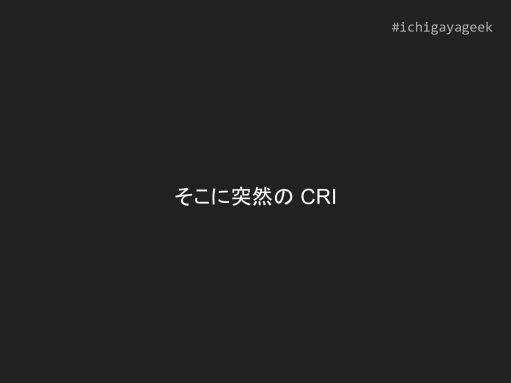 そこに突然の CRI #ichigayageek