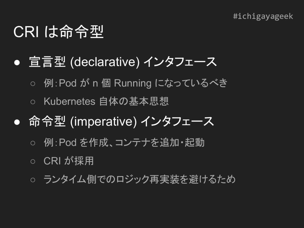 CRI は命令型 ● 宣言型 (declarative) インタフェース ○ 例:Pod が ...