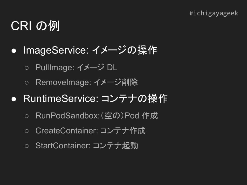 CRI の例 ● ImageService: イメージの操作 ○ PullImage: イメー...