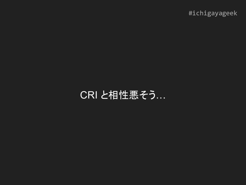 CRI と相性悪そう… #ichigayageek