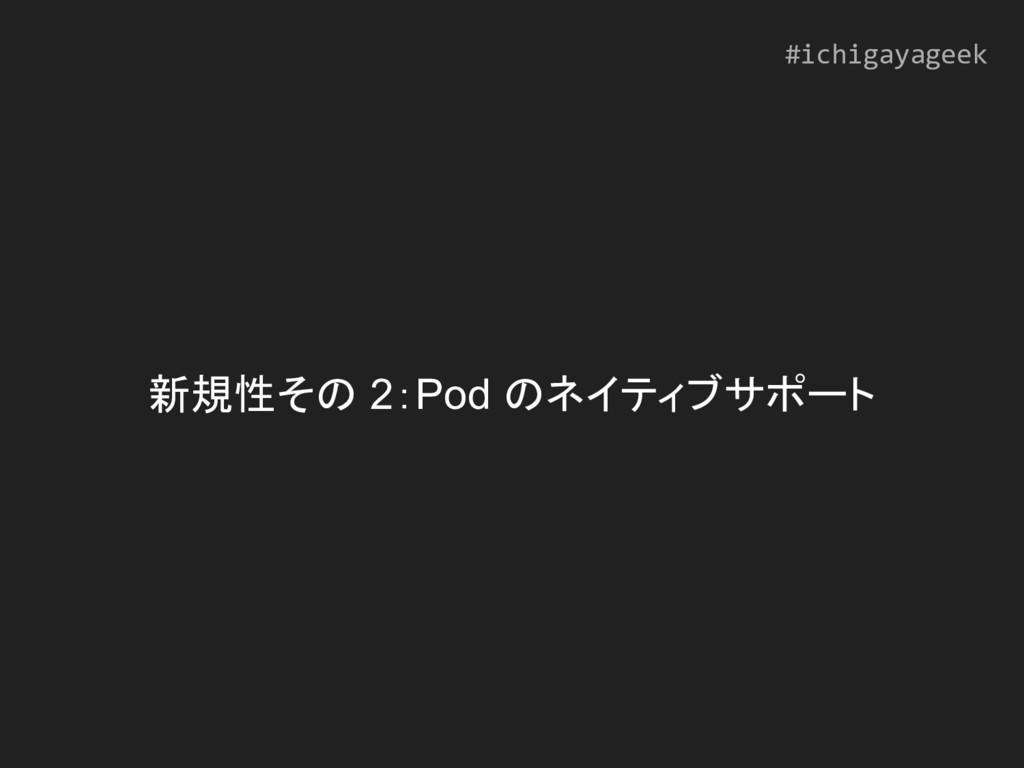 新規性その 2:Pod のネイティブサポート #ichigayageek