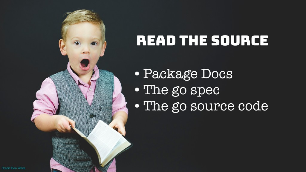 Read the source •Package Docs •The go spec •The...