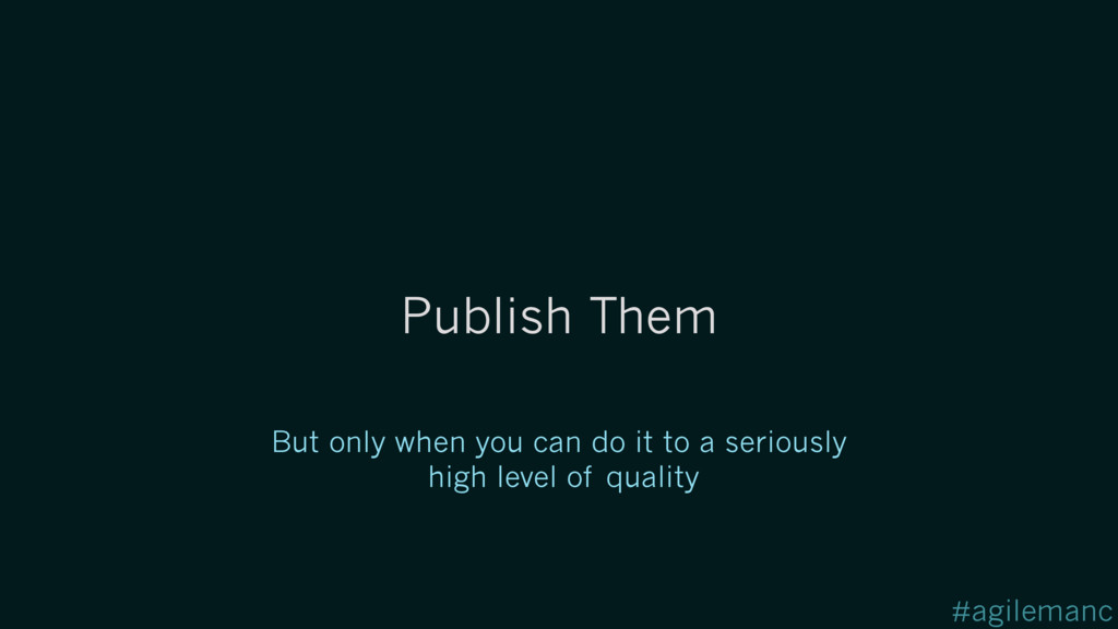#agilemanc Publish Them But only when you can d...