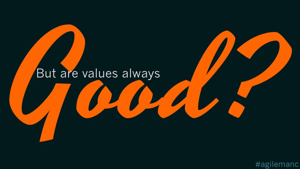#agilemanc Good? But are values always