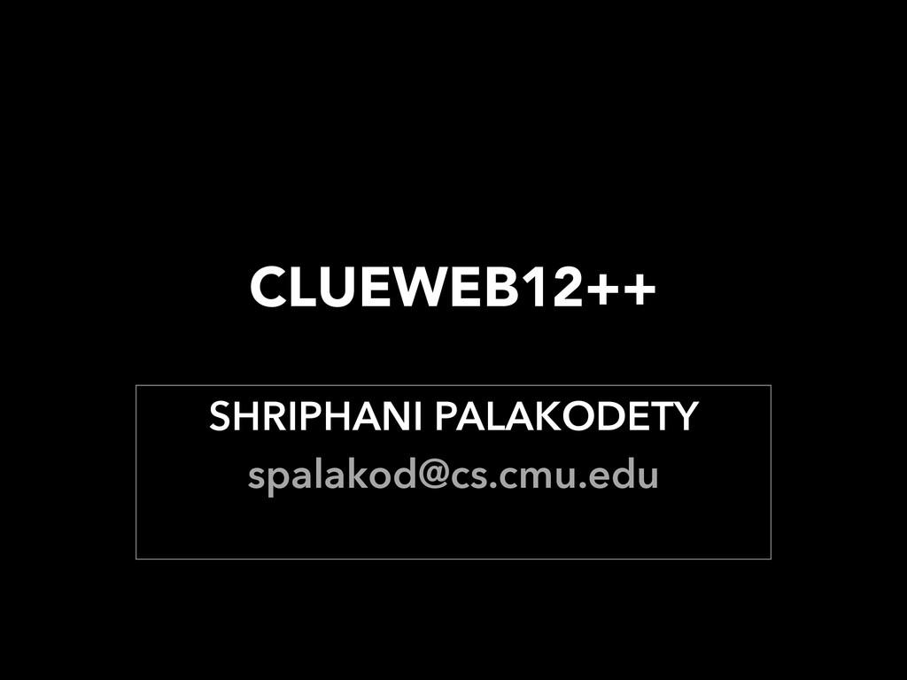 CLUEWEB12++ SHRIPHANI PALAKODETY spalakod@cs.c...