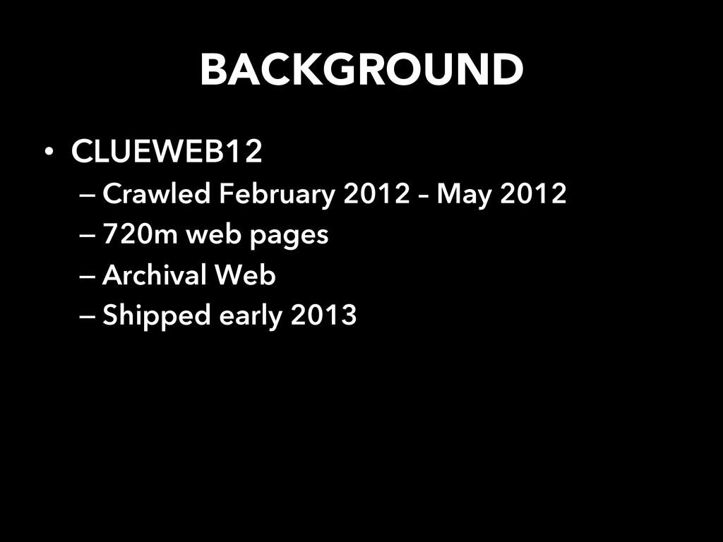 BACKGROUND  • CLUEWEB12 –Crawled February 2...