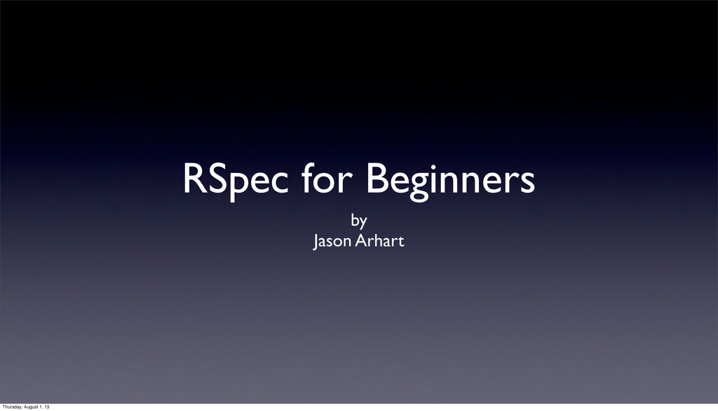 RSpec for Beginners by Jason Arhart Thursday, A...