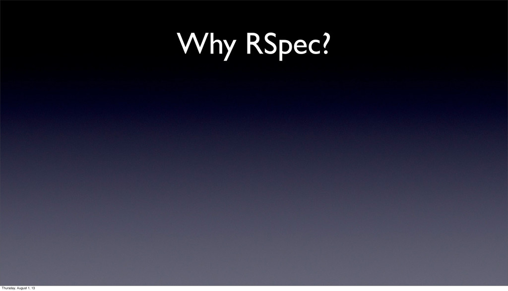 Why RSpec? Thursday, August 1, 13