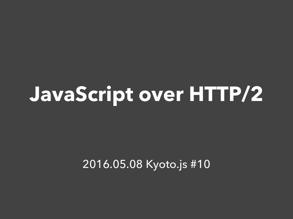 JavaScript over HTTP/2 2016.05.08 Kyoto.js #10