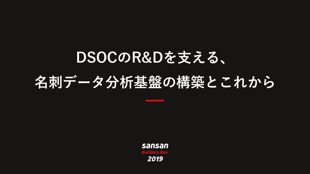 DSOCのR&Dを⽀える、 名刺データ分析基盤の構築とこれから