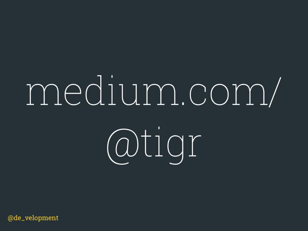 @de_velopment medium.com/ @tigr