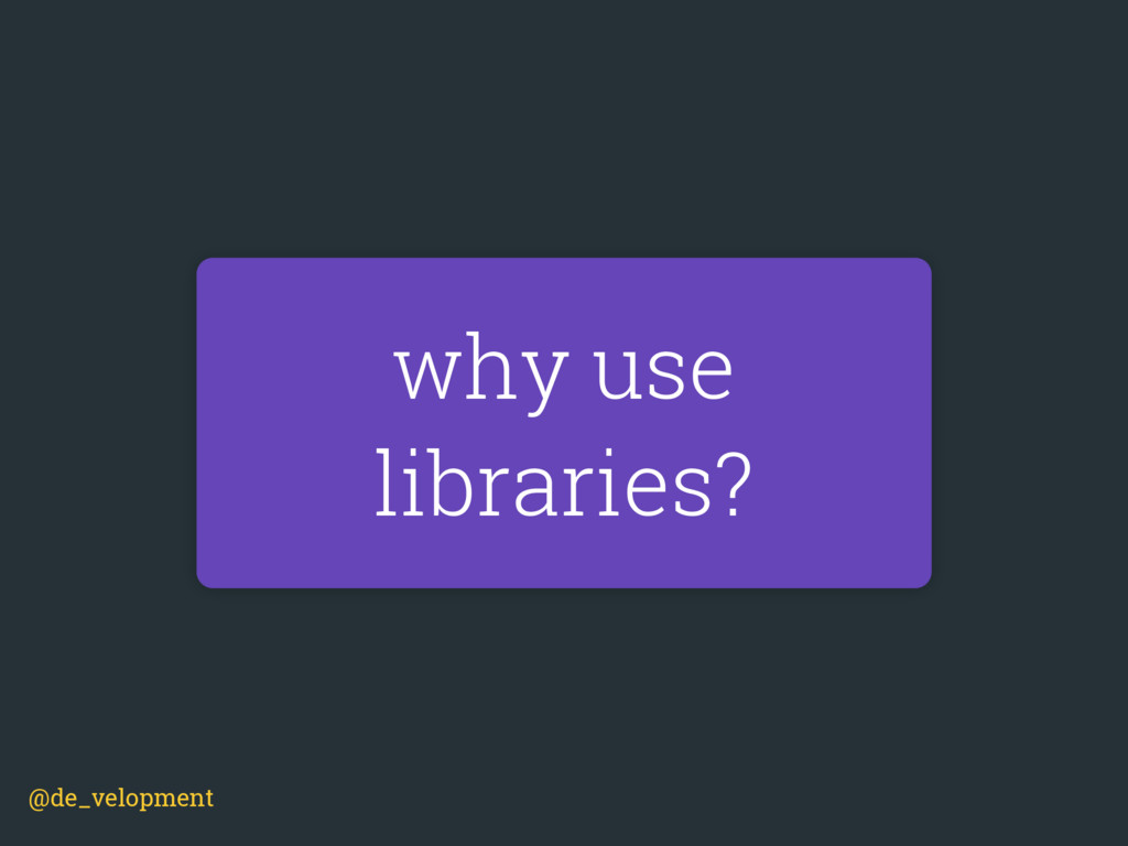 why use libraries? @de_velopment