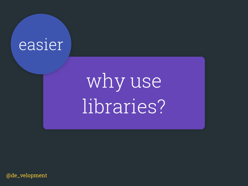 why use libraries? easier @de_velopment