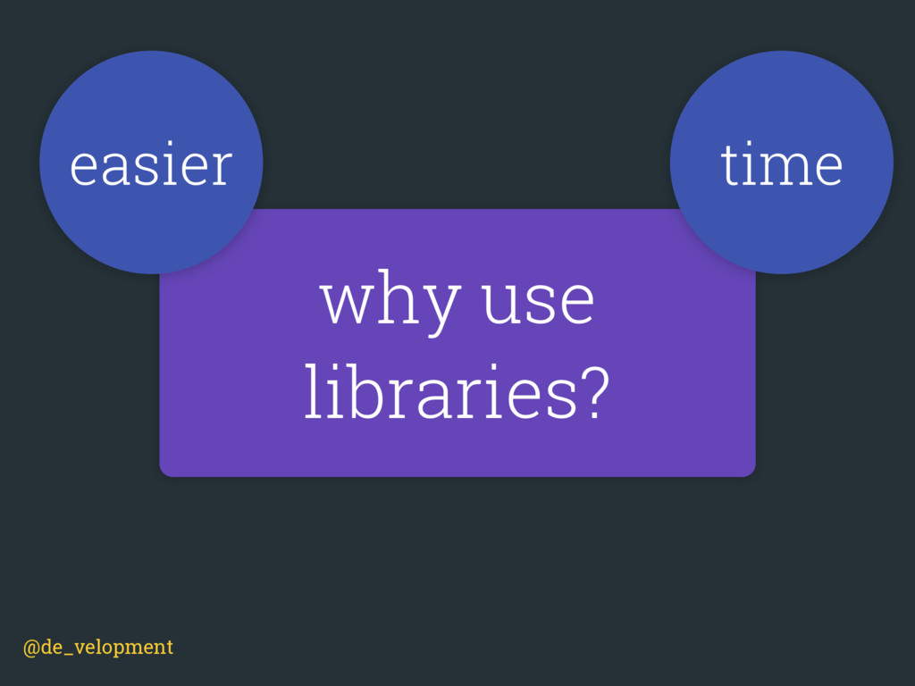 why use libraries? time easier @de_velopment