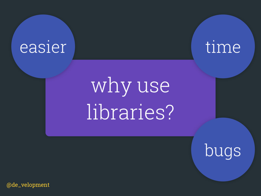 why use libraries? time bugs easier @de_velopme...