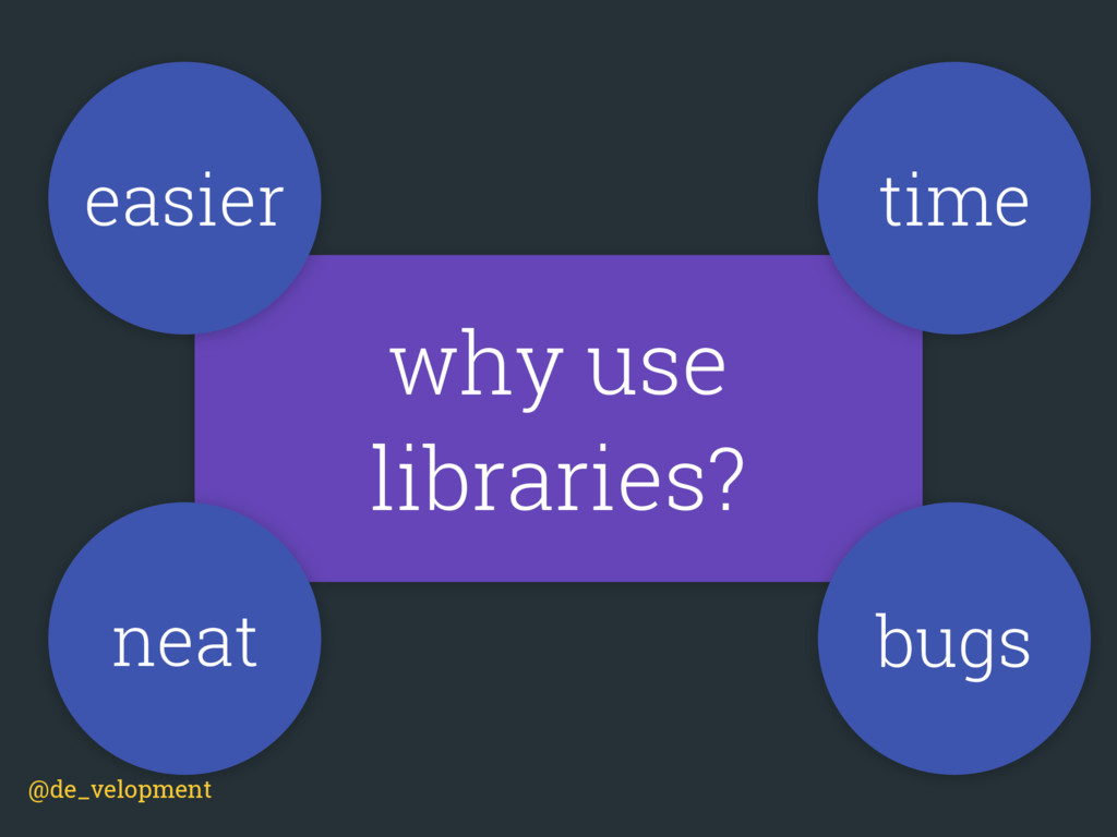 why use libraries? time neat bugs easier @de_ve...