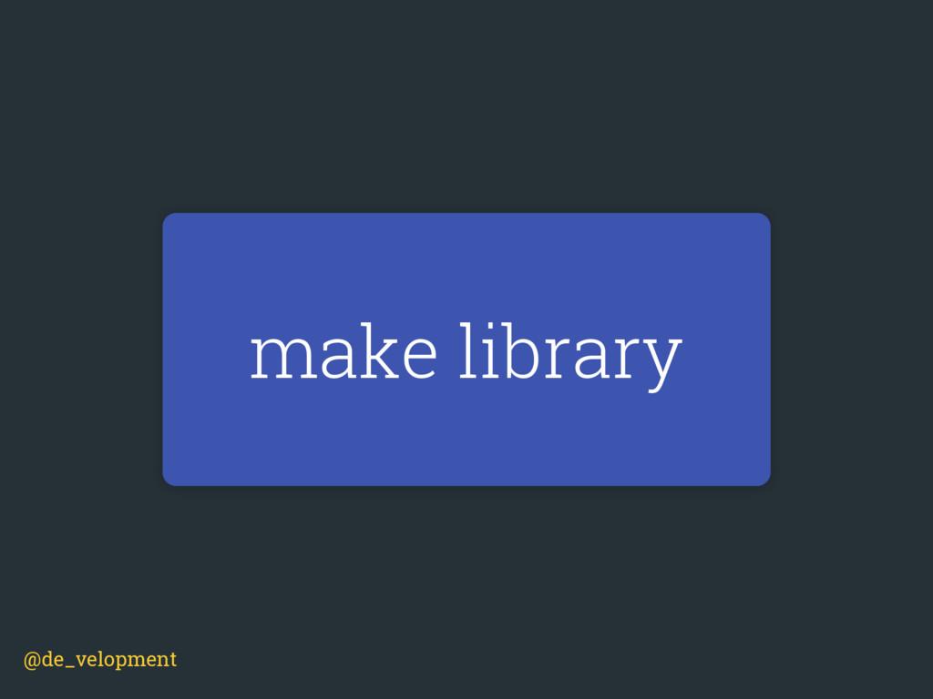 make library @de_velopment