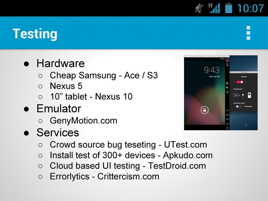 Testing ● Hardware ○ Cheap Samsung - Ace / S3 ○...