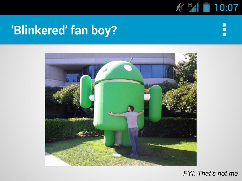 'Blinkered' fan boy? FYI: That's not me