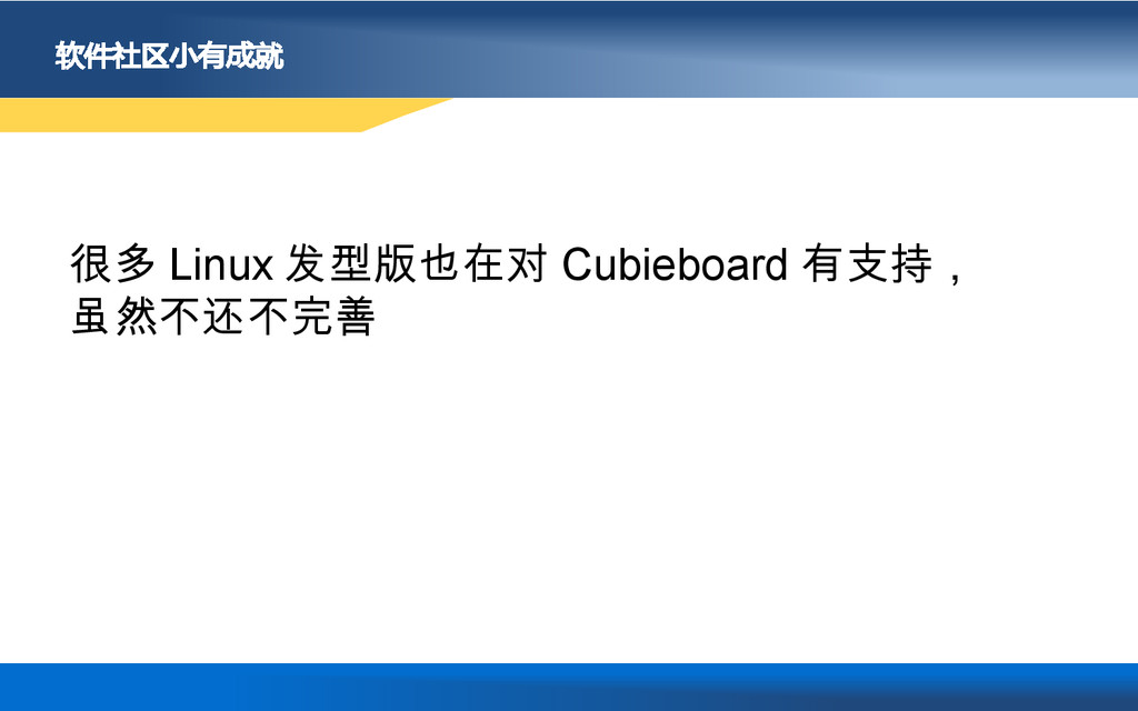 软件社区小有成就 很多 Linux 发型版也在对 Cubieboard 有支持, 虽然不还不完善