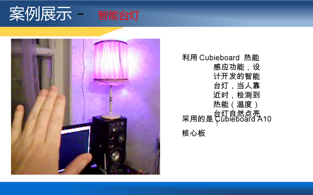案例展示 - 智能台灯 利用 Cubieboard 热能 感应功能,设 计开发的智能 台灯,当...