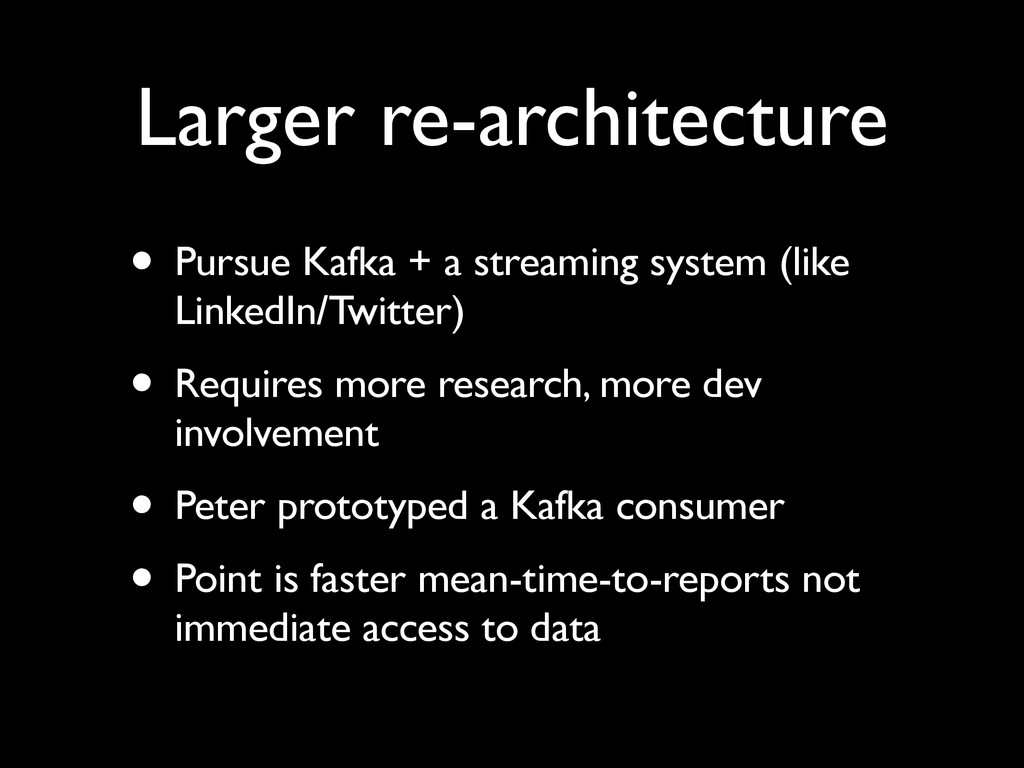 Larger re-architecture • Pursue Kafka + a strea...