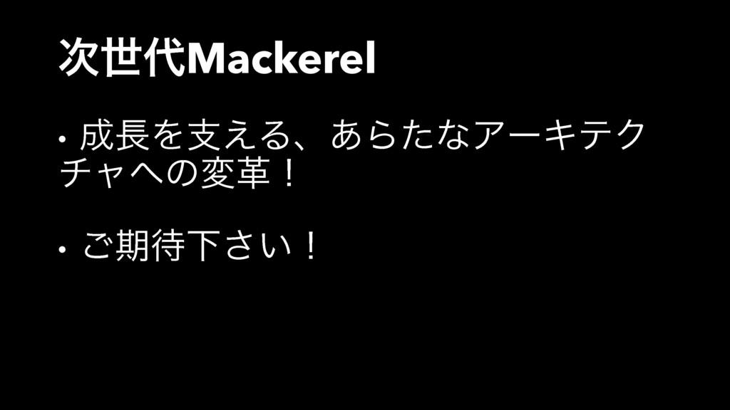ੈMackerel • Λࢧ͑Δɺ͋ΒͨͳΞʔΩςΫ νϟͷมֵʂ • ͝ظԼ͍͞ʂ