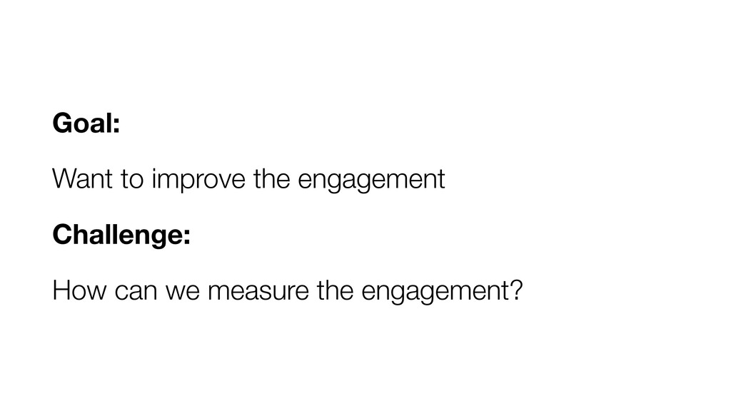 Goal: Want to improve the engagement Challenge:...