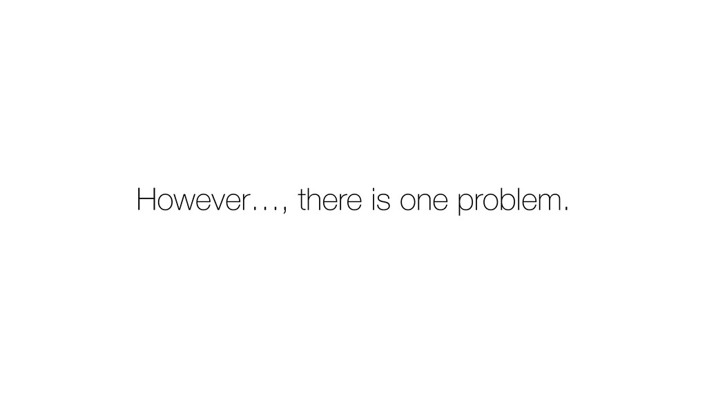 However…, there is one problem.