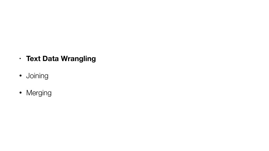 • Text Data Wrangling • Joining • Merging