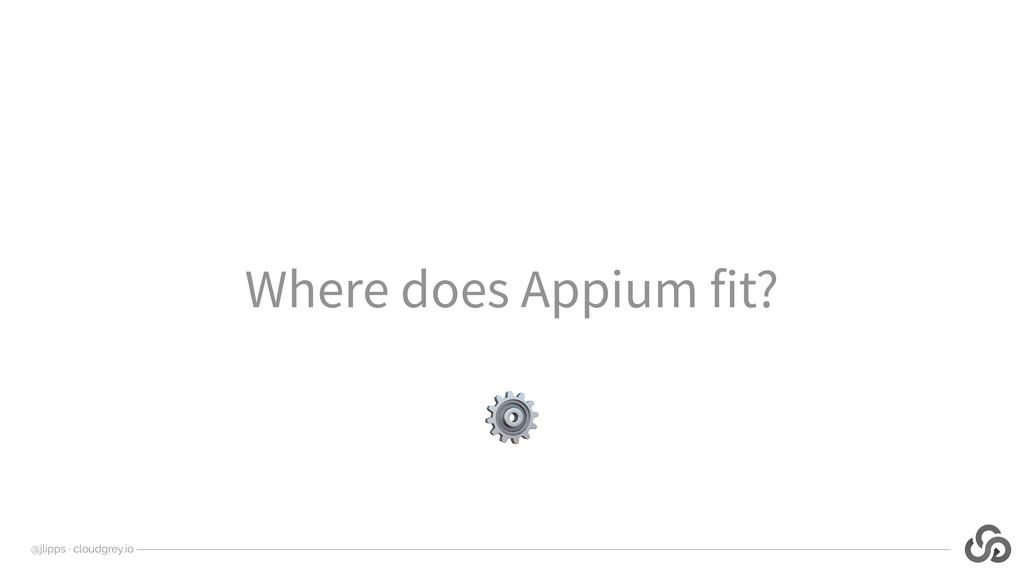 @jlipps · cloudgrey.io Where does Appium fit? ⚙
