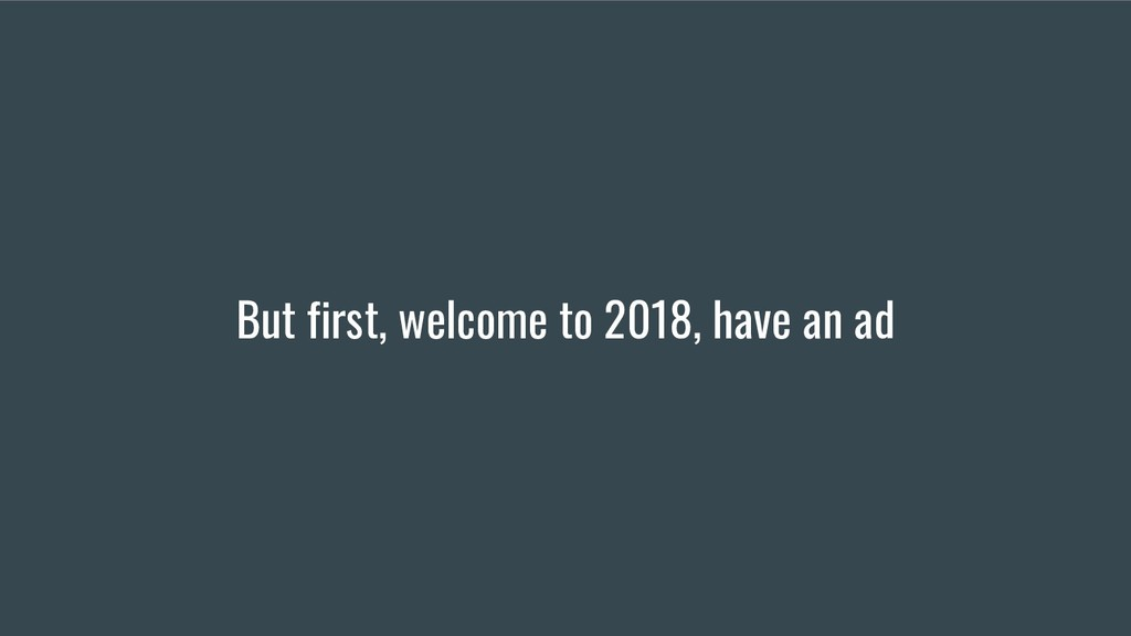 But first, welcome to 2018, have an ad