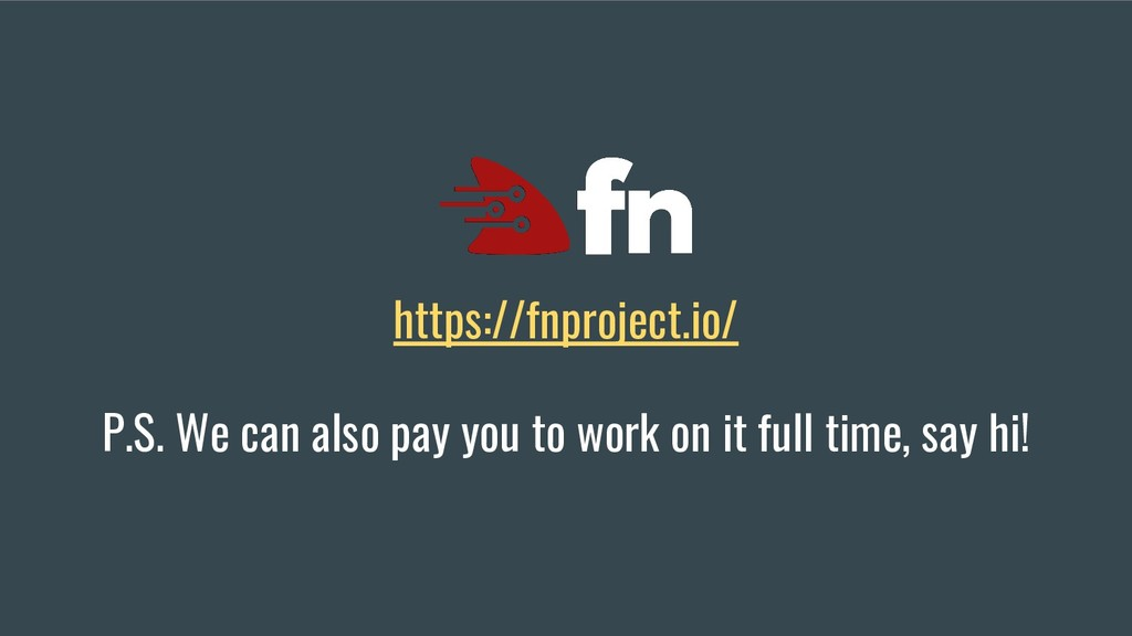 https://fnproject.io/ P.S. We can also pay you ...